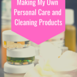 Why I Started Making My Own Personal Care and Cleaning Products